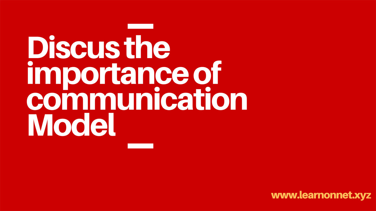 Discus the importance of communication Model